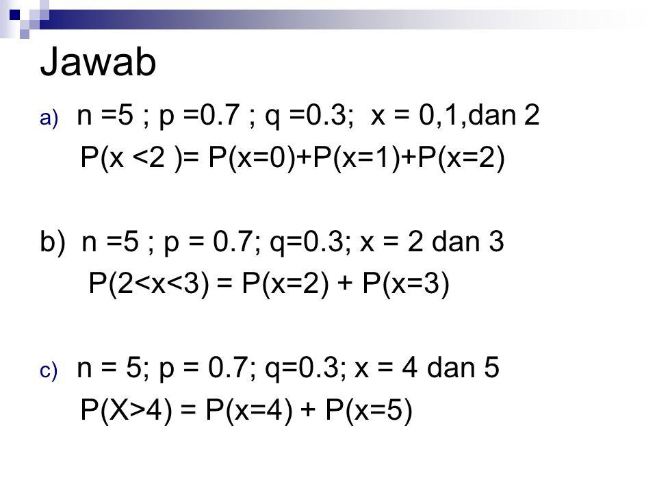 Jawab n =5 ; p =0.7 ; q =0.3; x = 0,1,dan 2. P(x <2 )= P(x=0)+P(x=1)+P(x=2) b) n =5 ; p = 0.7; q=0.3; x = 2 dan 3.