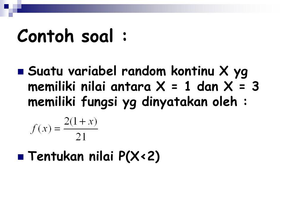 Contoh soal : Suatu variabel random kontinu X yg memiliki nilai antara X = 1 dan X = 3 memiliki fungsi yg dinyatakan oleh :