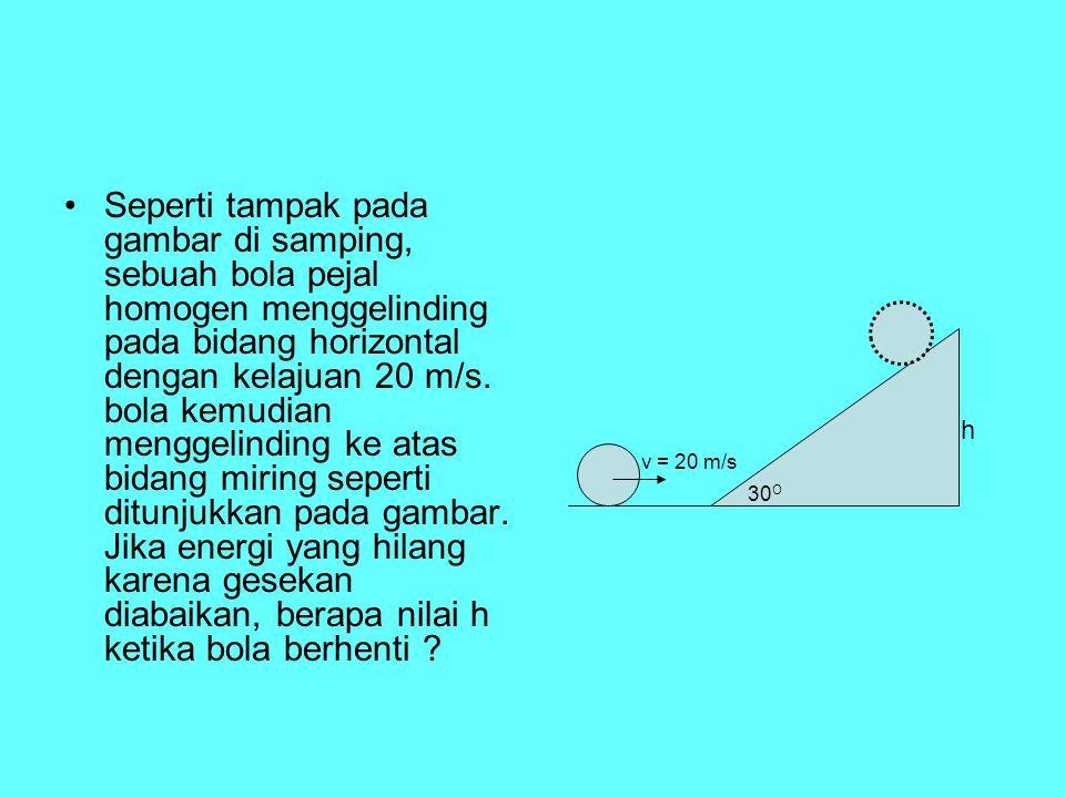 Seperti tampak pada gambar di samping, sebuah bola pejal homogen menggelinding pada bidang horizontal dengan kelajuan 20 m/s. bola kemudian menggelinding ke atas bidang miring seperti ditunjukkan pada gambar. Jika energi yang hilang karena gesekan diabaikan, berapa nilai h ketika bola berhenti