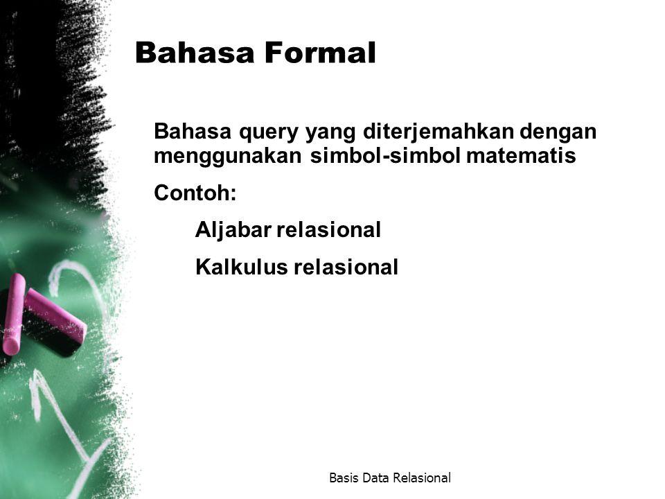 Bahasa Formal Bahasa query yang diterjemahkan dengan menggunakan simbol-simbol matematis Contoh: Aljabar relasional Kalkulus relasional