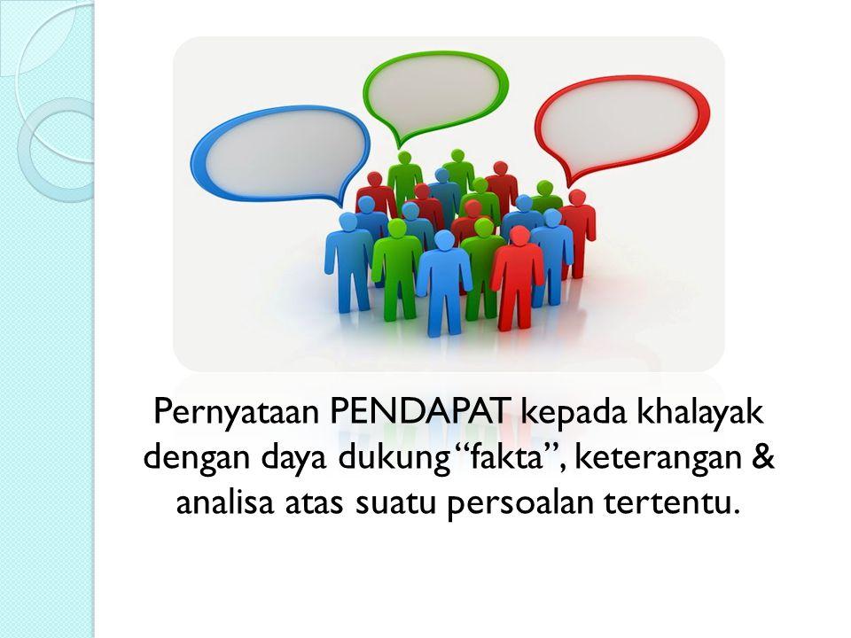 Pernyataan PENDAPAT kepada khalayak dengan daya dukung fakta , keterangan & analisa atas suatu persoalan tertentu.