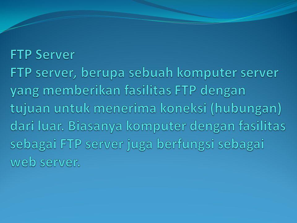 FTP Server FTP server, berupa sebuah komputer server yang memberikan fasilitas FTP dengan tujuan untuk menerima koneksi (hubungan) dari luar.