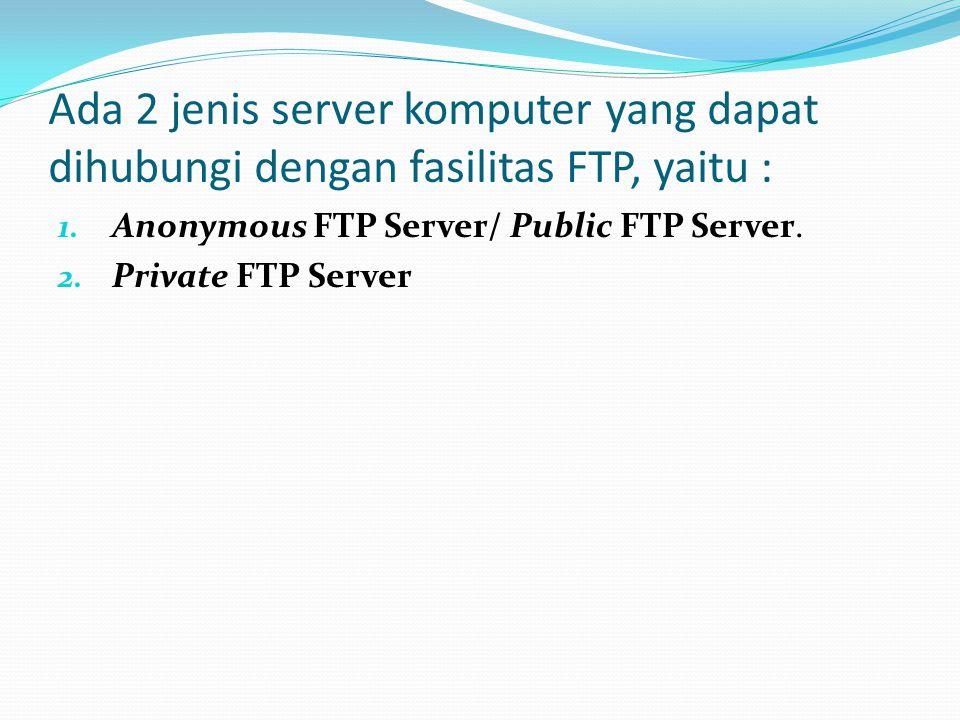 Ada 2 jenis server komputer yang dapat dihubungi dengan fasilitas FTP, yaitu :