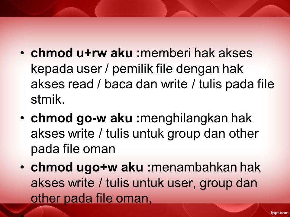 chmod u+rw aku :memberi hak akses kepada user / pemilik file dengan hak akses read / baca dan write / tulis pada file stmik.