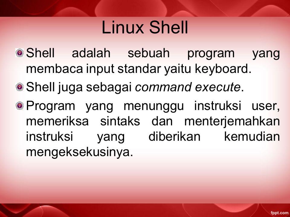 Linux Shell Shell adalah sebuah program yang membaca input standar yaitu keyboard. Shell juga sebagai command execute.