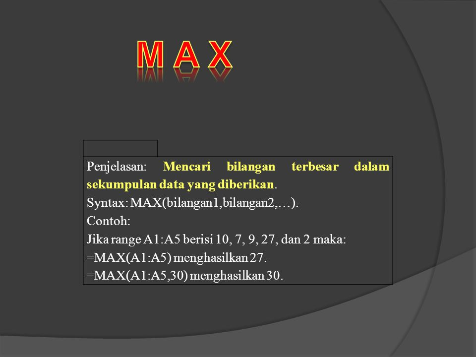 M A X Penjelasan: Mencari bilangan terbesar dalam sekumpulan data yang diberikan. Syntax: MAX(bilangan1,bilangan2,…).