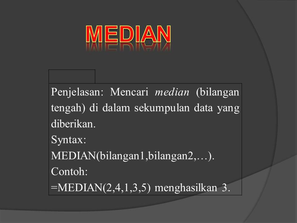 MEDIAN Penjelasan: Mencari median (bilangan tengah) di dalam sekumpulan data yang diberikan. Syntax: MEDIAN(bilangan1,bilangan2,…).