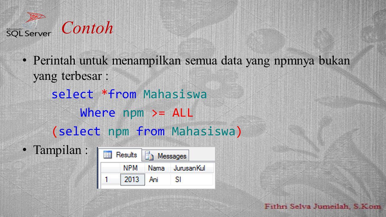 Contoh Perintah untuk menampilkan semua data yang npmnya bukan yang terbesar : select *from Mahasiswa.