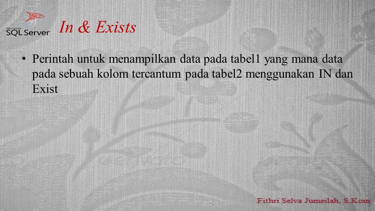 In & Exists Perintah untuk menampilkan data pada tabel1 yang mana data pada sebuah kolom tercantum pada tabel2 menggunakan IN dan Exist.