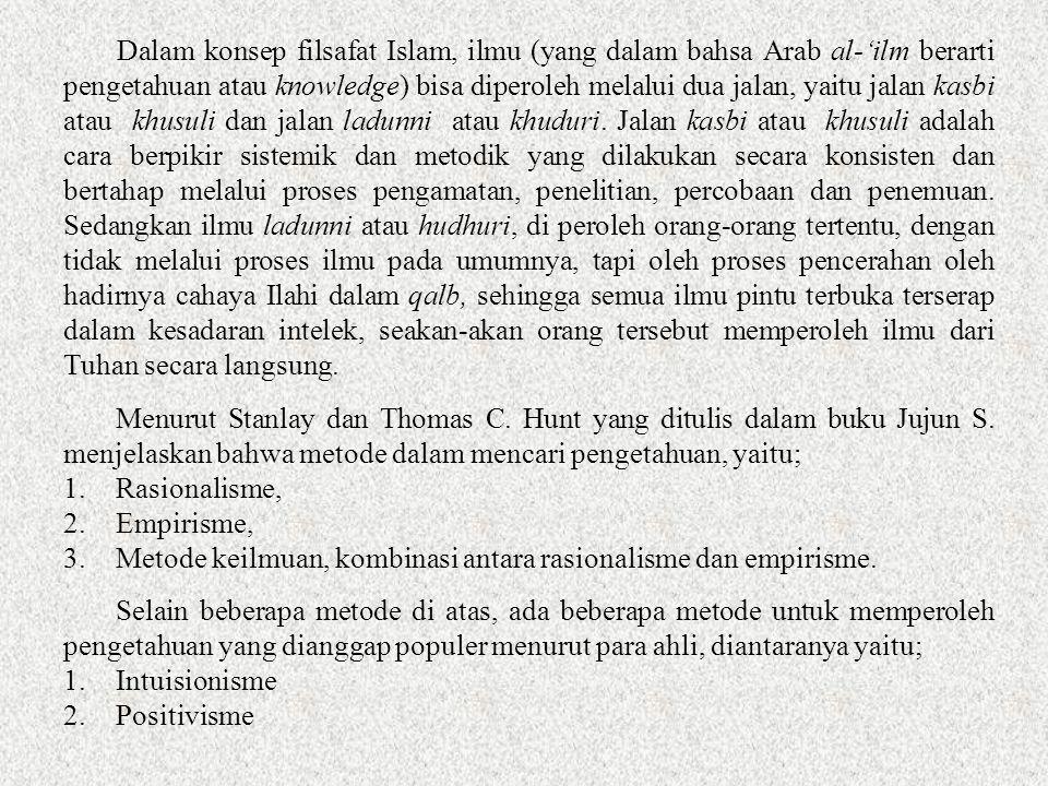 Dalam konsep filsafat Islam, ilmu (yang dalam bahsa Arab al-'ilm berarti pengetahuan atau knowledge) bisa diperoleh melalui dua jalan, yaitu jalan kasbi atau khusuli dan jalan ladunni atau khuduri. Jalan kasbi atau khusuli adalah cara berpikir sistemik dan metodik yang dilakukan secara konsisten dan bertahap melalui proses pengamatan, penelitian, percobaan dan penemuan. Sedangkan ilmu ladunni atau hudhuri, di peroleh orang-orang tertentu, dengan tidak melalui proses ilmu pada umumnya, tapi oleh proses pencerahan oleh hadirnya cahaya Ilahi dalam qalb, sehingga semua ilmu pintu terbuka terserap dalam kesadaran intelek, seakan-akan orang tersebut memperoleh ilmu dari Tuhan secara langsung.