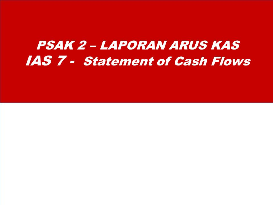 PSAK 2 – LAPORAN ARUS KAS IAS 7 - Statement of Cash Flows