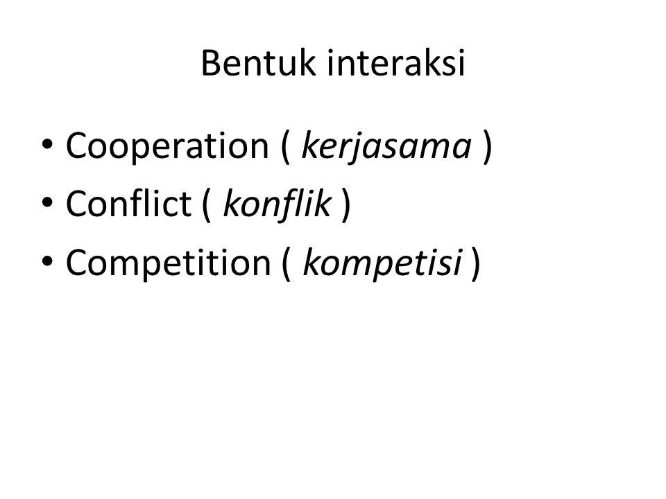 Bentuk interaksi Cooperation ( kerjasama ) Conflict ( konflik ) Competition ( kompetisi )