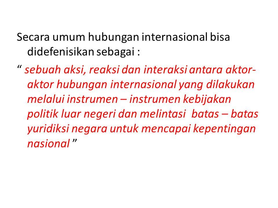 Secara umum hubungan internasional bisa didefenisikan sebagai : sebuah aksi, reaksi dan interaksi antara aktor-aktor hubungan internasional yang dilakukan melalui instrumen – instrumen kebijakan politik luar negeri dan melintasi batas – batas yuridiksi negara untuk mencapai kepentingan nasional