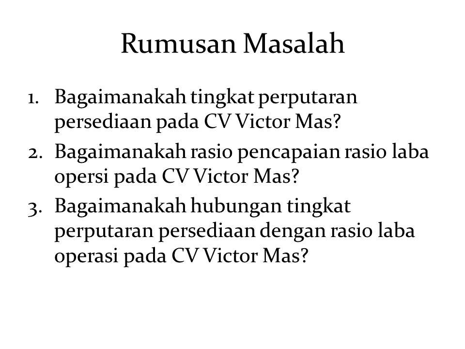 Rumusan Masalah Bagaimanakah tingkat perputaran persediaan pada CV Victor Mas Bagaimanakah rasio pencapaian rasio laba opersi pada CV Victor Mas