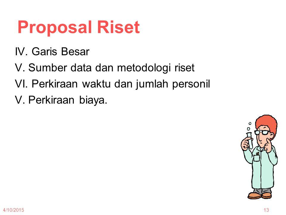 Proposal Riset IV. Garis Besar V. Sumber data dan metodologi riset VI. Perkiraan waktu dan jumlah personil V. Perkiraan biaya.