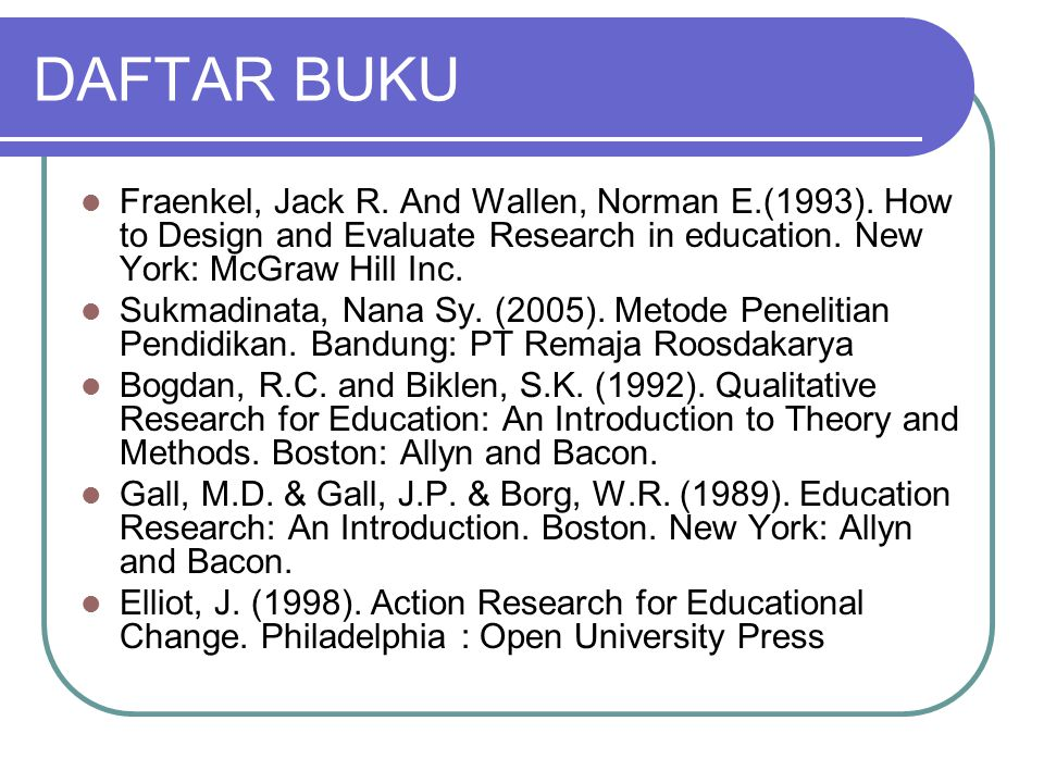 DAFTAR BUKU Fraenkel, Jack R. And Wallen, Norman E.(1993). How to Design and Evaluate Research in education. New York: McGraw Hill Inc.