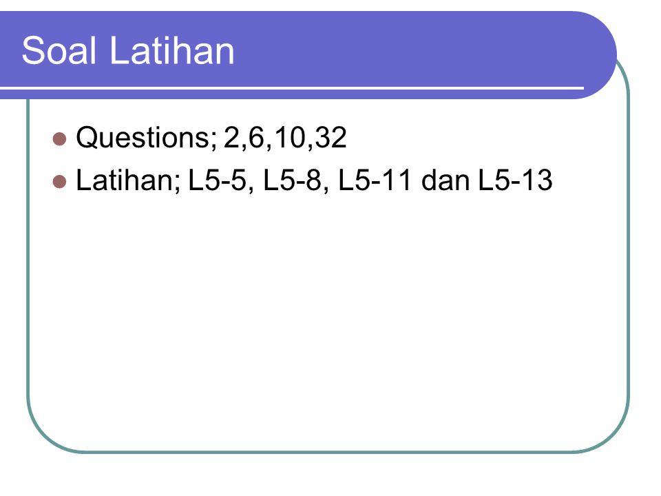 Soal Latihan Questions; 2,6,10,32 Latihan; L5-5, L5-8, L5-11 dan L5-13