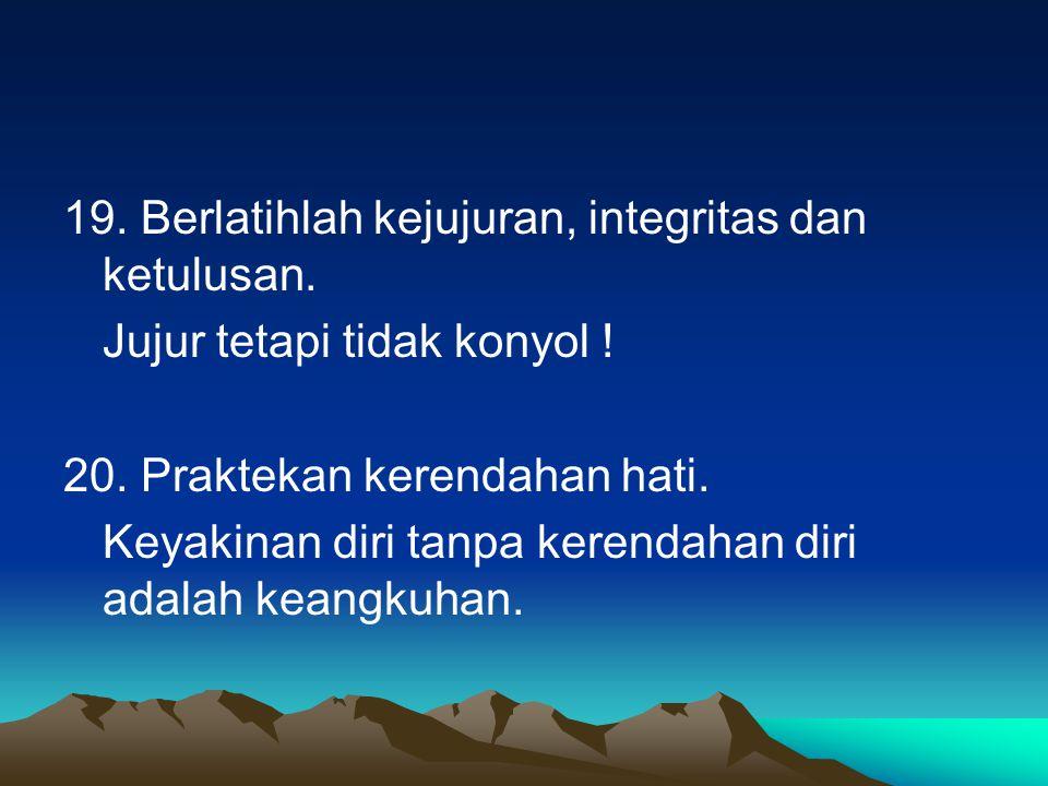 19. Berlatihlah kejujuran, integritas dan ketulusan.