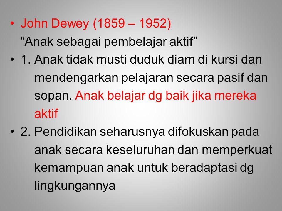 John Dewey (1859 – 1952) Anak sebagai pembelajar aktif 1. Anak tidak musti duduk diam di kursi dan.