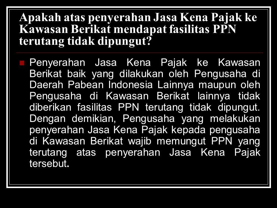 Apakah atas penyerahan Jasa Kena Pajak ke Kawasan Berikat mendapat fasilitas PPN terutang tidak dipungut