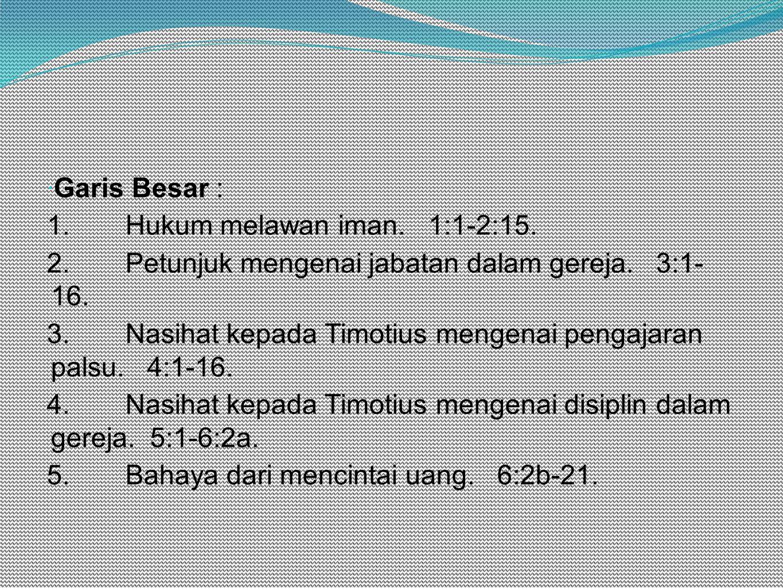 Garis Besar : 1. Hukum melawan iman. 1:1-2:15. 2. Petunjuk mengenai jabatan dalam gereja. 3:1- 16.