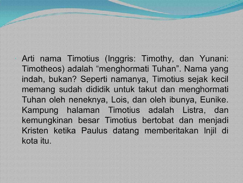Arti nama Timotius (Inggris: Timothy, dan Yunani: Timotheos) adalah menghormati Tuhan .