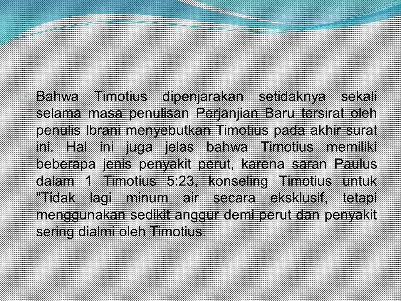Bahwa Timotius dipenjarakan setidaknya sekali selama masa penulisan Perjanjian Baru tersirat oleh penulis Ibrani menyebutkan Timotius pada akhir surat ini. Hal ini juga jelas bahwa Timotius memiliki beberapa jenis penyakit perut, karena saran Paulus dalam 1 Timotius 5:23, konseling Timotius untuk Tidak lagi minum air secara eksklusif, tetapi menggunakan sedikit anggur demi perut dan penyakit sering dialmi oleh Timotius.