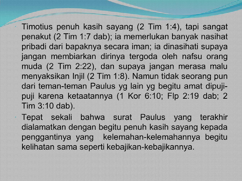Timotius penuh kasih sayang (2 Tim 1:4), tapi sangat penakut (2 Tim 1:7 dab); ia memerlukan banyak nasihat pribadi dari bapaknya secara iman; ia dinasihati supaya jangan membiarkan dirinya tergoda oleh nafsu orang muda (2 Tim 2:22), dan supaya jangan merasa malu menyaksikan Injil (2 Tim 1:8). Namun tidak seorang pun dari teman-teman Paulus yg lain yg begitu amat dipuji- puji karena ketaatannya (1 Kor 6:10; Flp 2:19 dab; 2 Tim 3:10 dab).