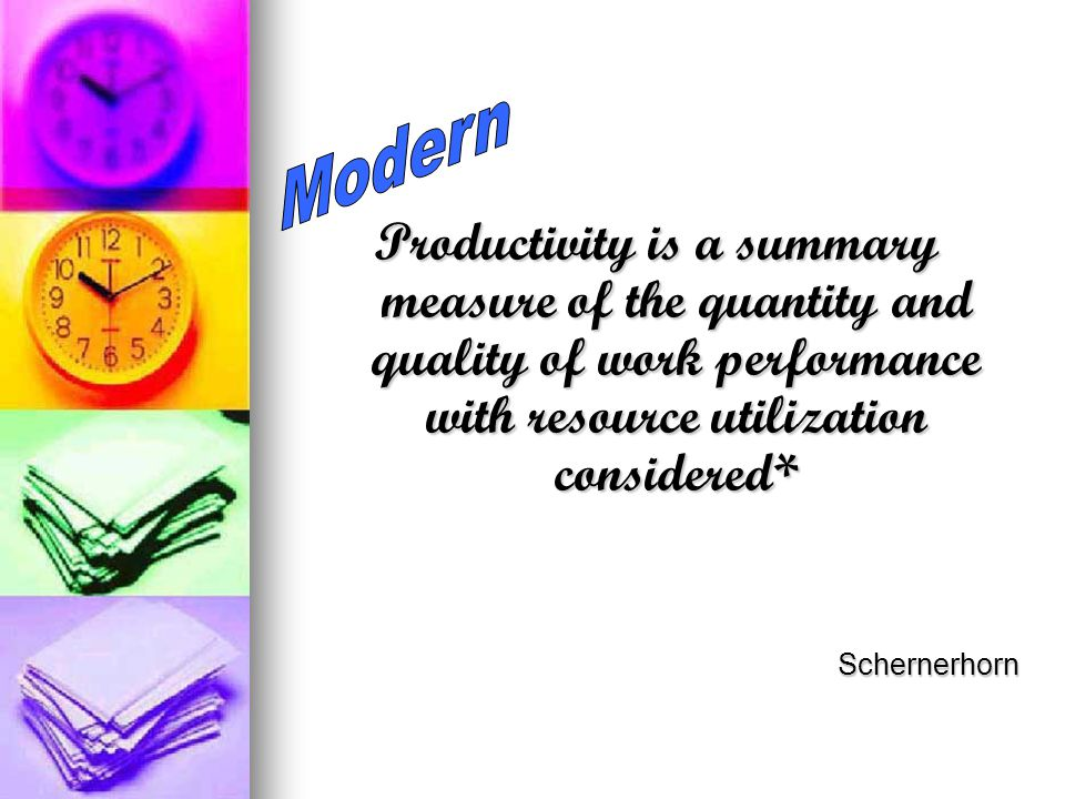 Modern Productivity is a summary measure of the quantity and quality of work performance with resource utilization considered*