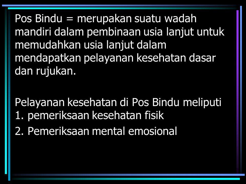 Pos Bindu = merupakan suatu wadah mandiri dalam pembinaan usia lanjut untuk memudahkan usia lanjut dalam mendapatkan pelayanan kesehatan dasar dan rujukan.
