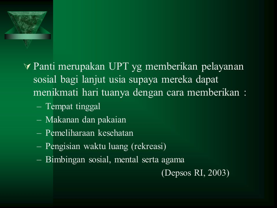 Panti merupakan UPT yg memberikan pelayanan sosial bagi lanjut usia supaya mereka dapat menikmati hari tuanya dengan cara memberikan :