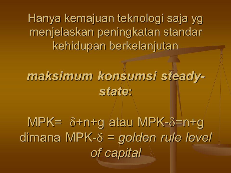 Hanya kemajuan teknologi saja yg menjelaskan peningkatan standar kehidupan berkelanjutan maksimum konsumsi steady-state: MPK= +n+g atau MPK-=n+g dimana MPK- = golden rule level of capital
