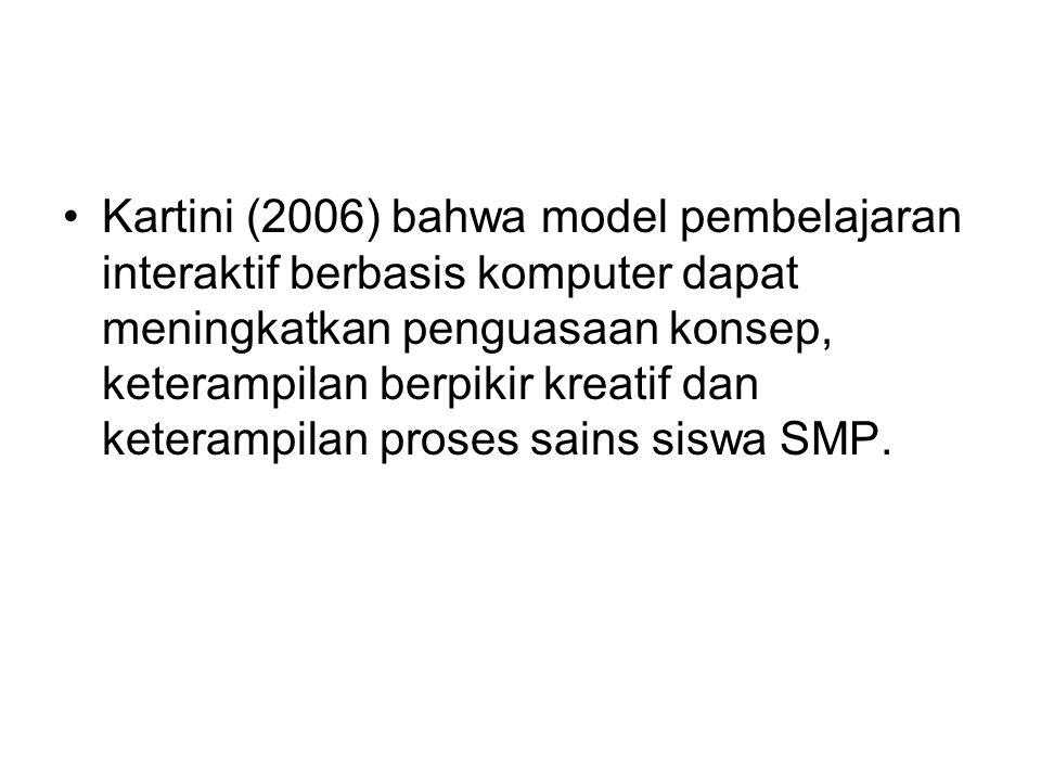 Kartini (2006) bahwa model pembelajaran interaktif berbasis komputer dapat meningkatkan penguasaan konsep, keterampilan berpikir kreatif dan keterampilan proses sains siswa SMP.