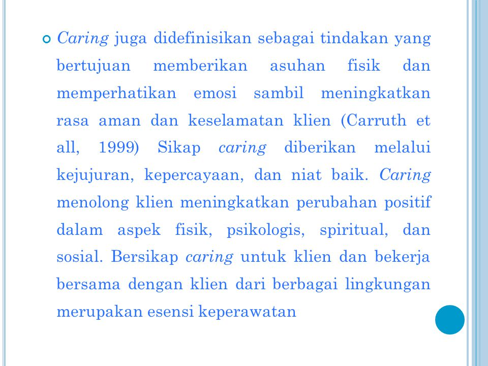 Caring juga didefinisikan sebagai tindakan yang bertujuan memberikan asuhan fisik dan memperhatikan emosi sambil meningkatkan rasa aman dan keselamatan klien (Carruth et all, 1999) Sikap caring diberikan melalui kejujuran, kepercayaan, dan niat baik.