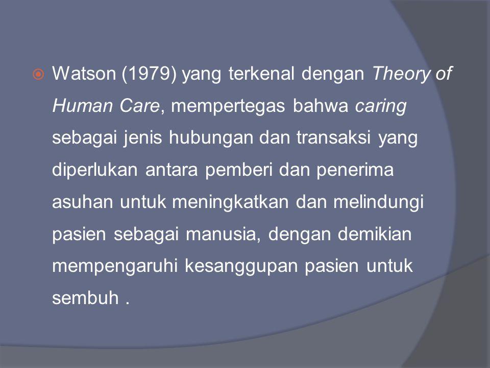 Watson (1979) yang terkenal dengan Theory of Human Care, mempertegas bahwa caring sebagai jenis hubungan dan transaksi yang diperlukan antara pemberi dan penerima asuhan untuk meningkatkan dan melindungi pasien sebagai manusia, dengan demikian mempengaruhi kesanggupan pasien untuk sembuh .