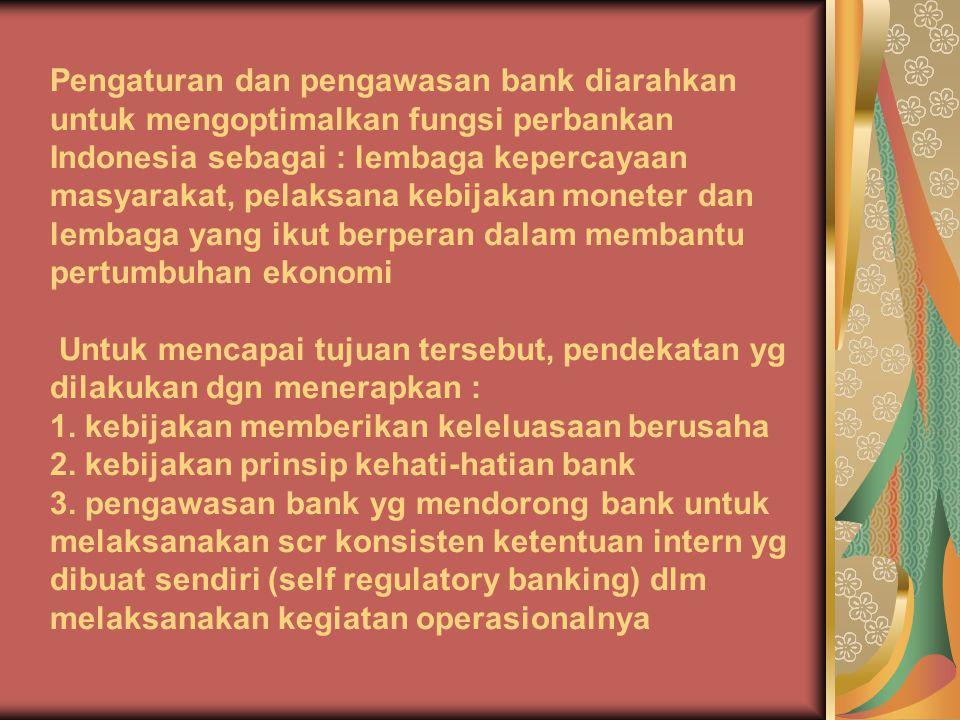 Pengaturan dan pengawasan bank diarahkan untuk mengoptimalkan fungsi perbankan Indonesia sebagai : lembaga kepercayaan masyarakat, pelaksana kebijakan moneter dan lembaga yang ikut berperan dalam membantu pertumbuhan ekonomi Untuk mencapai tujuan tersebut, pendekatan yg dilakukan dgn menerapkan : 1.