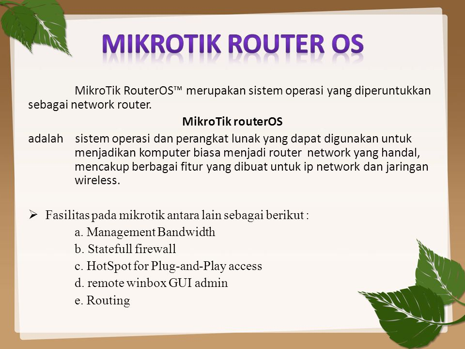 MikroTik Router OS MikroTik RouterOS™ merupakan sistem operasi yang diperuntukkan sebagai network router.