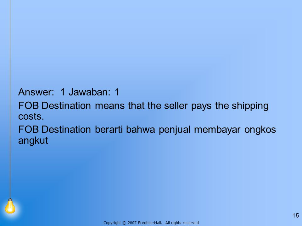 Answer: 1 Jawaban: 1 FOB Destination means that the seller pays the shipping costs.