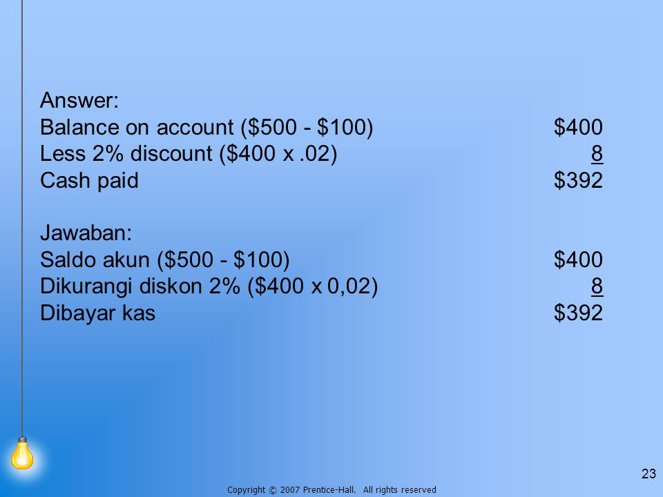 Answer: Balance on account ($500 - $100) $400. Less 2% discount ($400 x .02) 8. Cash paid $392. Jawaban: