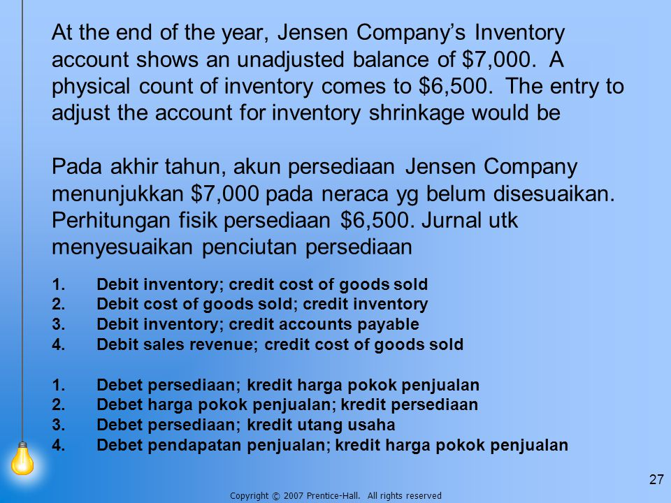 At the end of the year, Jensen Company's Inventory account shows an unadjusted balance of $7,000. A physical count of inventory comes to $6,500. The entry to adjust the account for inventory shrinkage would be Pada akhir tahun, akun persediaan Jensen Company menunjukkan $7,000 pada neraca yg belum disesuaikan. Perhitungan fisik persediaan $6,500. Jurnal utk menyesuaikan penciutan persediaan