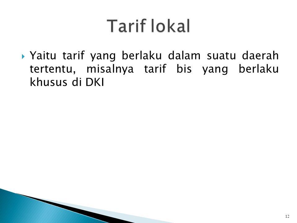 Tarif lokal Yaitu tarif yang berlaku dalam suatu daerah tertentu, misalnya tarif bis yang berlaku khusus di DKI.