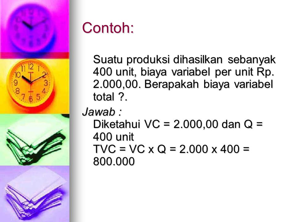 Contoh: Suatu produksi dihasilkan sebanyak 400 unit, biaya variabel per unit Rp. 2.000,00. Berapakah biaya variabel total .