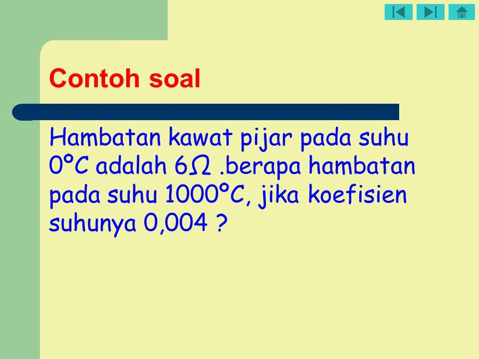 Contoh soal Hambatan kawat pijar pada suhu 0ºC adalah 6Ω .berapa hambatan pada suhu 1000ºC, jika koefisien suhunya 0,004