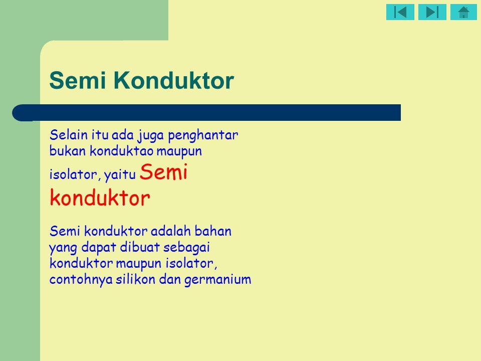 Semi Konduktor Selain itu ada juga penghantar bukan konduktao maupun isolator, yaitu Semi konduktor.