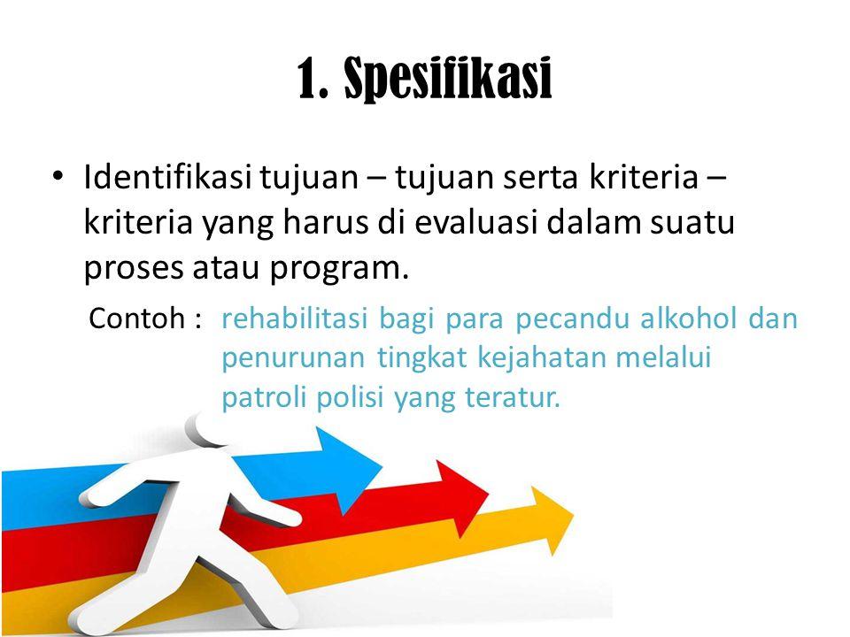 1. Spesifikasi Identifikasi tujuan – tujuan serta kriteria – kriteria yang harus di evaluasi dalam suatu proses atau program.
