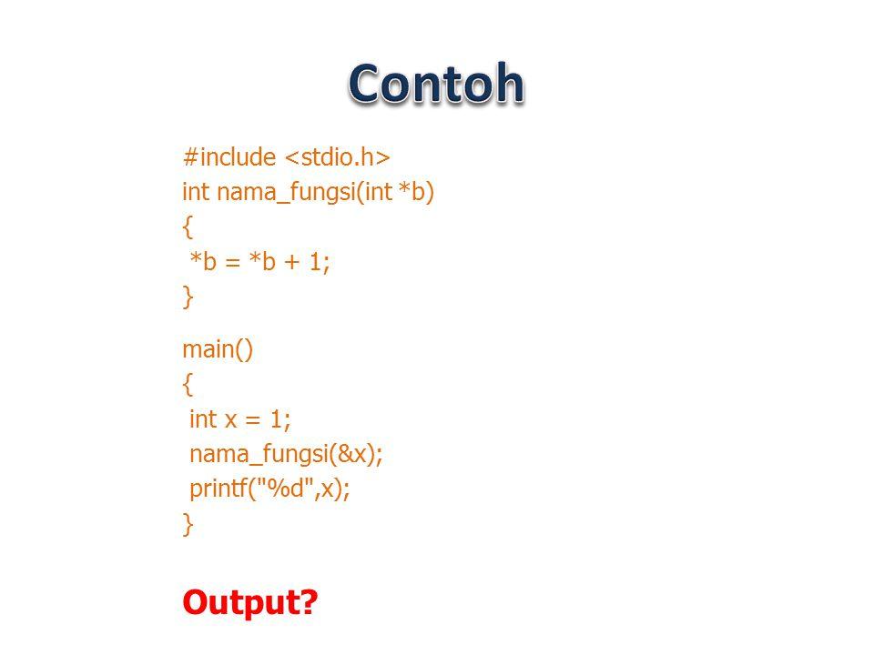 Contoh Output #include <stdio.h> int nama_fungsi(int *b) {