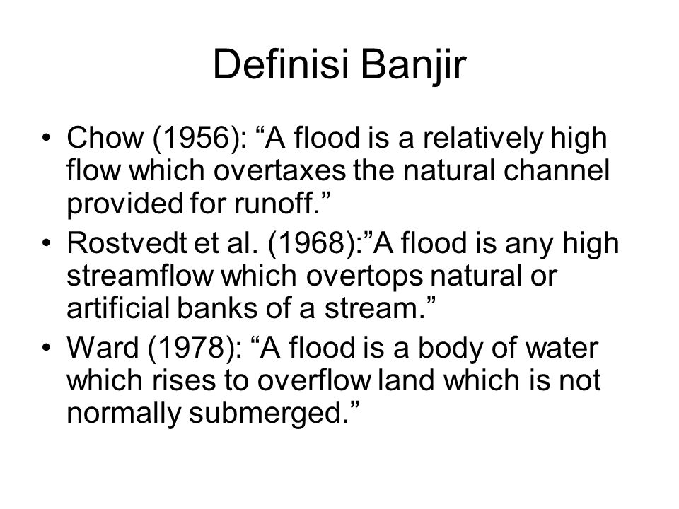 Definisi Banjir Chow (1956): A flood is a relatively high flow which overtaxes the natural channel provided for runoff.