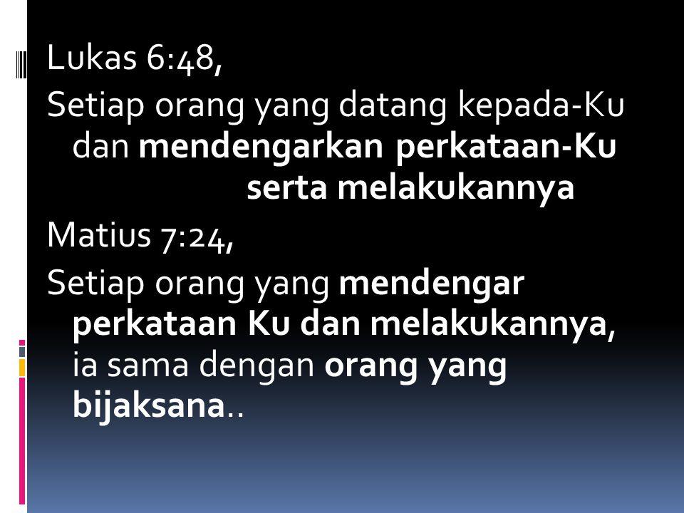 Lukas 6:48, Setiap orang yang datang kepada-Ku dan mendengarkan perkataan-Ku serta melakukannya Matius 7:24, Setiap orang yang mendengar perkataan Ku dan melakukannya, ia sama dengan orang yang bijaksana..