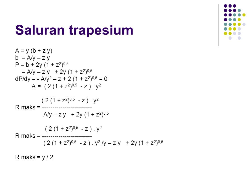 Saluran trapesium A = y (b + z y) b = A/y – z y P = b + 2y (1 + z2)0,5