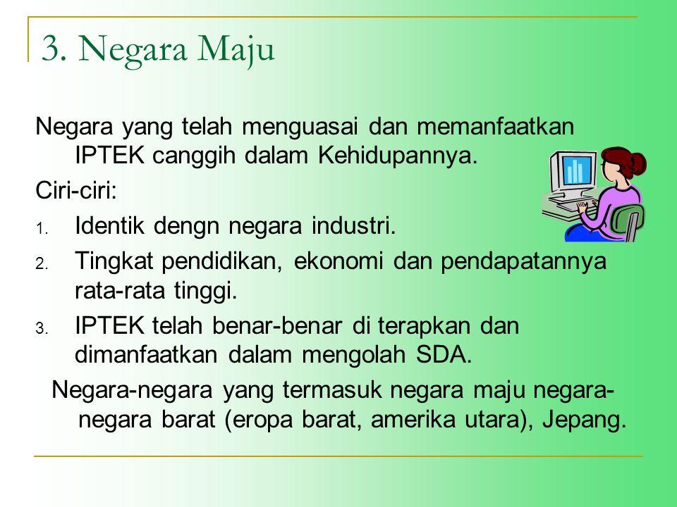 3. Negara Maju Negara yang telah menguasai dan memanfaatkan IPTEK canggih dalam Kehidupannya. Ciri-ciri: